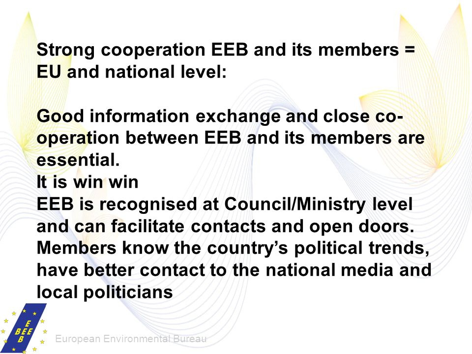European Environmental Bureau Strong cooperation EEB and its members = EU and national level: Good information exchange and close co- operation betwee