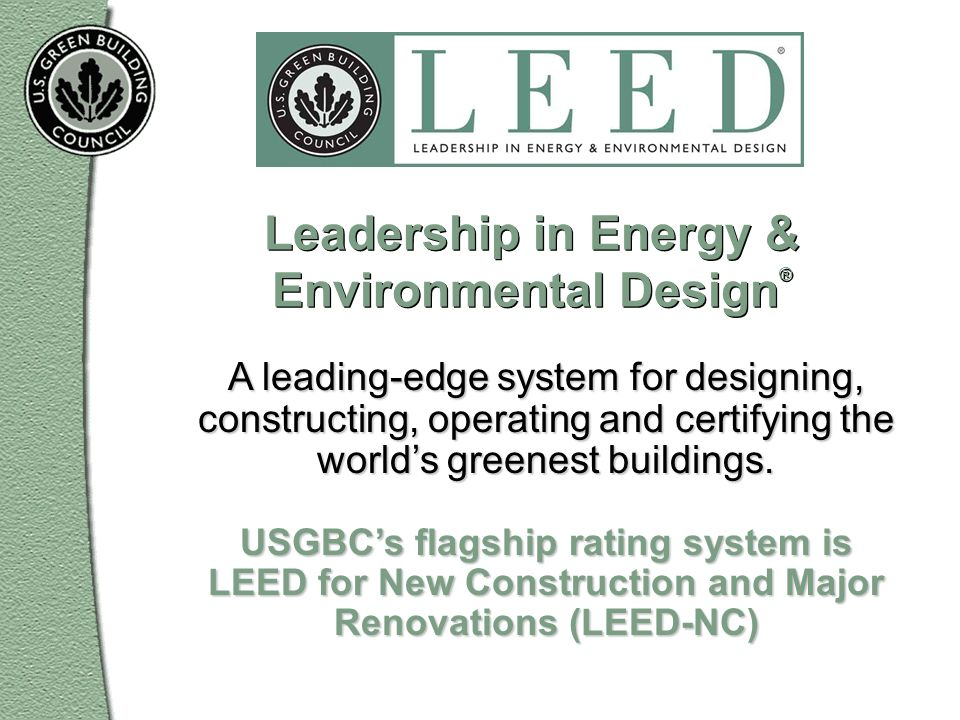 Leadership in Energy & Environmental Design ® A leading-edge system for designing, constructing, operating and certifying the worlds greenest building