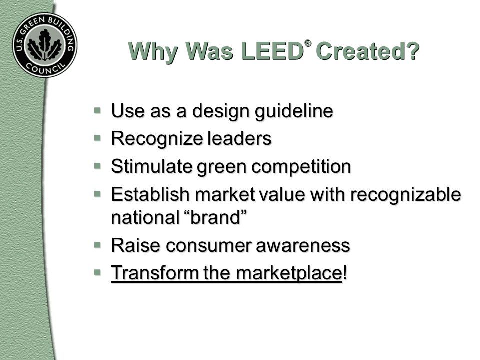 Why Was LEED ® Created? Use as a design guideline Use as a design guideline Recognize leaders Recognize leaders Stimulate green competition Stimulate