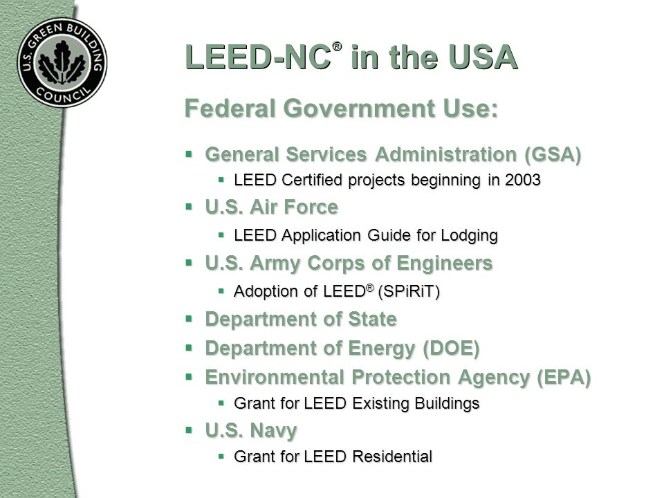 LEED-NC ® in the USA Federal Government Use: General Services Administration (GSA) General Services Administration (GSA) LEED Certified projects begin