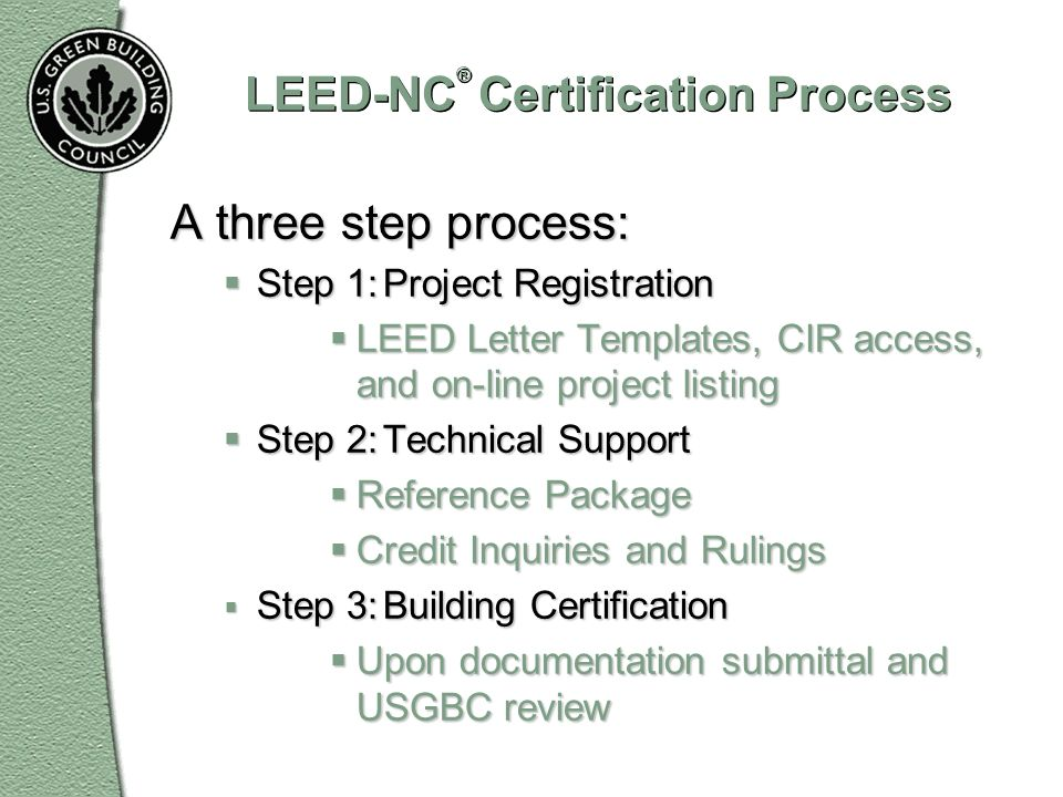 LEED-NC ® Certification Process A three step process: Step 1:Project Registration Step 1:Project Registration LEED Letter Templates, CIR access, and o