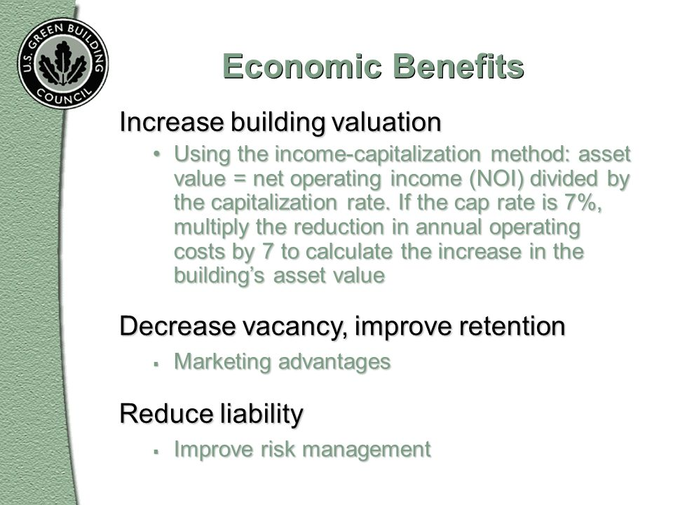Economic Benefits Increase building valuation Using the income-capitalization method: asset value = net operating income (NOI) divided by the capitali