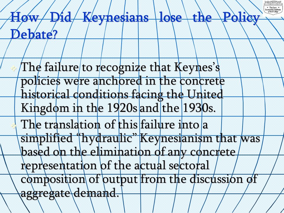 How Did Keynesians lose the Policy Debate ? The failure to recognize that Keyness policies were anchored in the concrete historical conditions facing