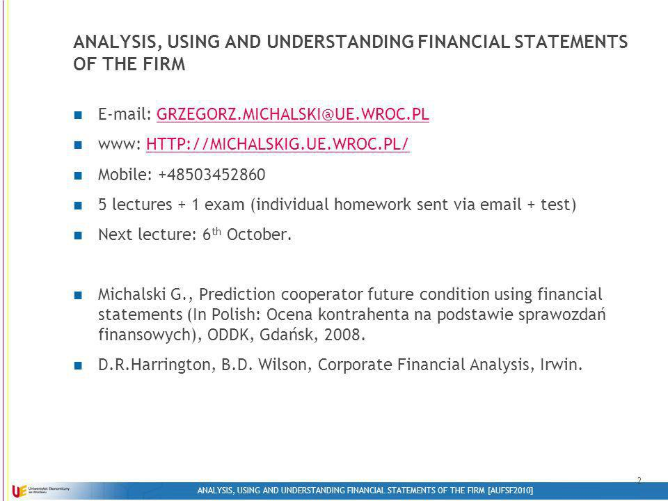 ANALYSIS, USING AND UNDERSTANDING FINANCIAL STATEMENTS OF THE FIRM [AUFSF2010] 2 ANALYSIS, USING AND UNDERSTANDING FINANCIAL STATEMENTS OF THE FIRM E-mail: GRZEGORZ.MICHALSKI@UE.WROC.PLGRZEGORZ.MICHALSKI@UE.WROC.PL www: HTTP://MICHALSKIG.UE.WROC.PL/HTTP://MICHALSKIG.UE.WROC.PL/ Mobile: +48503452860 5 lectures + 1 exam (individual homework sent via email + test) Next lecture: 6 th October.