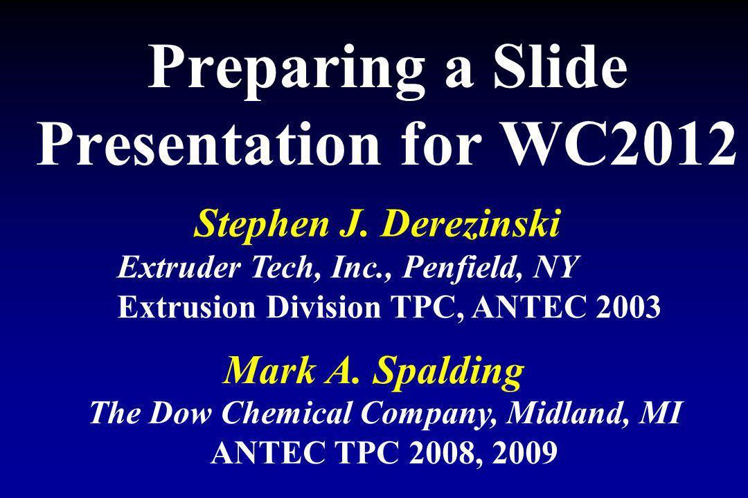Preparing a Slide Presentation for WC2012 Mark A. Spalding The Dow Chemical Company, Midland, MI ANTEC TPC 2008, 2009 Stephen J. Derezinski Extruder T