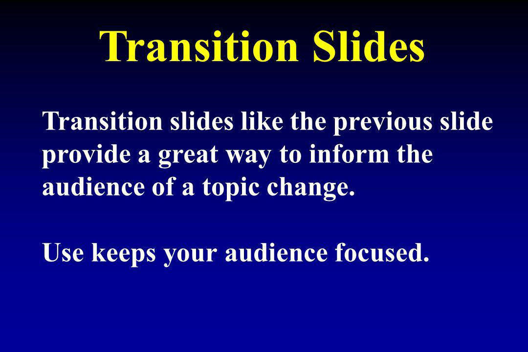 Transition Slides Transition slides like the previous slide provide a great way to inform the audience of a topic change. Use keeps your audience focu