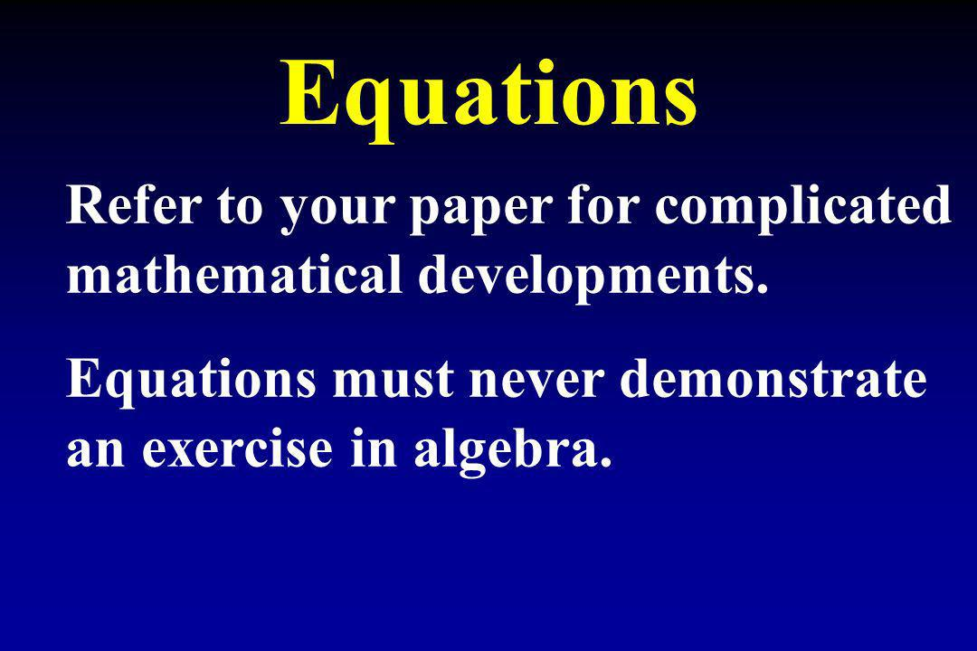 Equations Refer to your paper for complicated mathematical developments. Equations must never demonstrate an exercise in algebra.