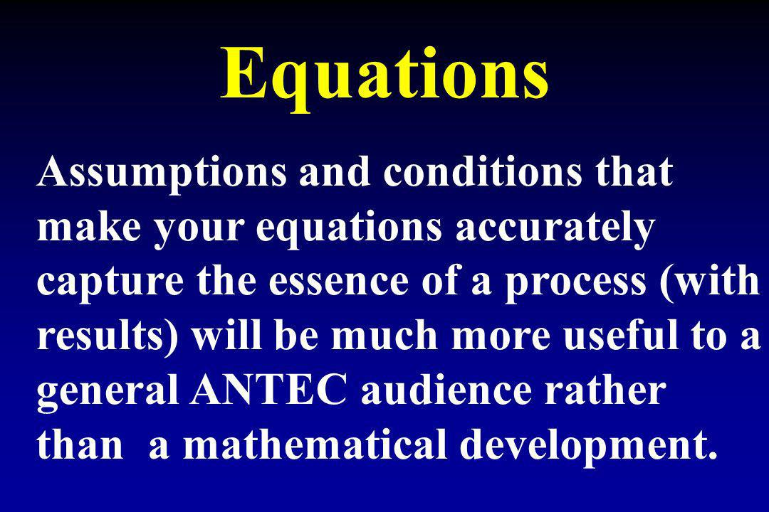 Equations Assumptions and conditions that make your equations accurately capture the essence of a process (with results) will be much more useful to a