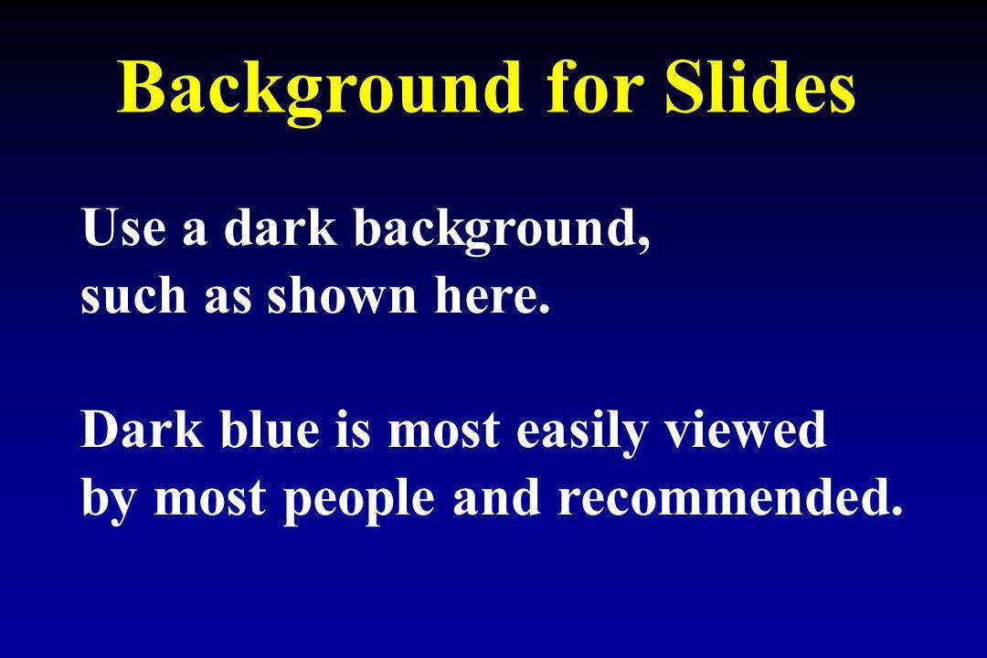 Background for Slides Use a dark background, such as shown here. Dark blue is most easily viewed by most people and recommended.