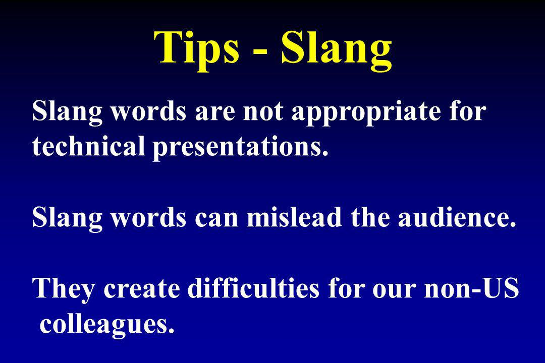 Tips - Slang Slang words are not appropriate for technical presentations. Slang words can mislead the audience. They create difficulties for our non-U