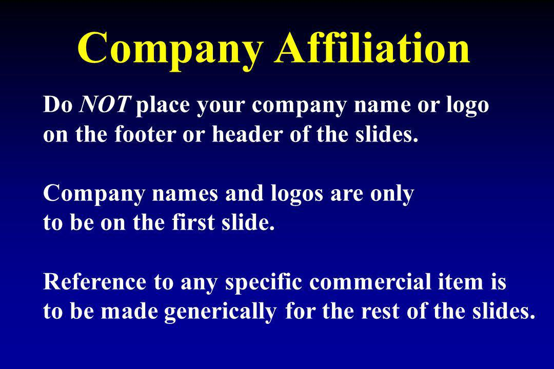 Company Affiliation Do NOT place your company name or logo on the footer or header of the slides. Company names and logos are only to be on the first