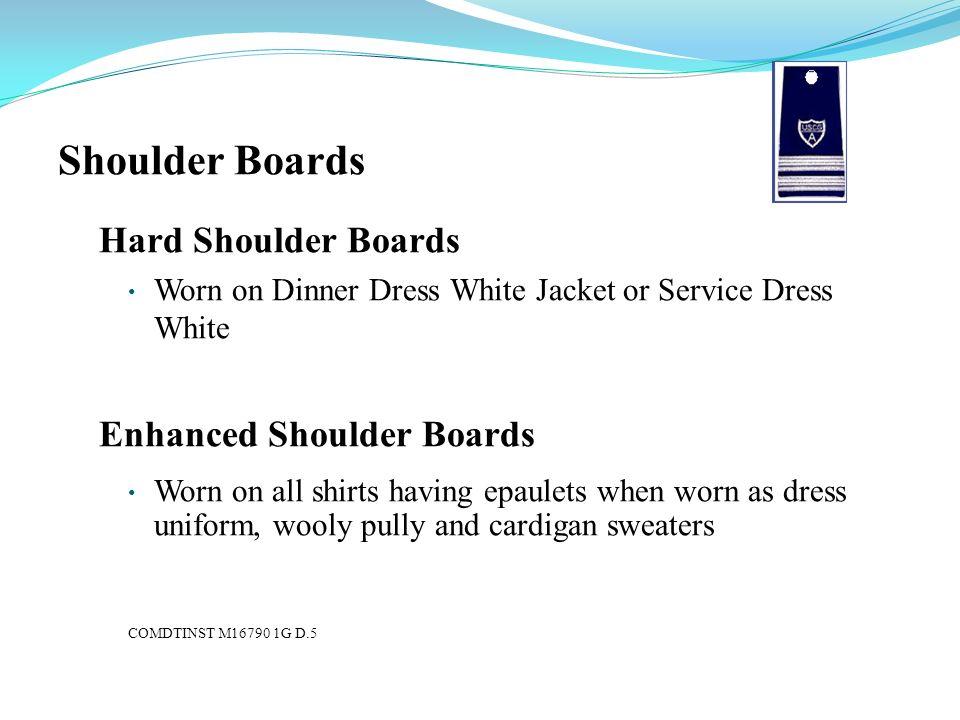 Shoulder Boards Hard Shoulder Boards Worn on Dinner Dress White Jacket or Service Dress White Enhanced Shoulder Boards Worn on all shirts having epaul