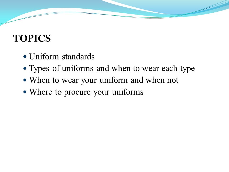 TOPICS Uniform standards Types of uniforms and when to wear each type When to wear your uniform and when not Where to procure your uniforms