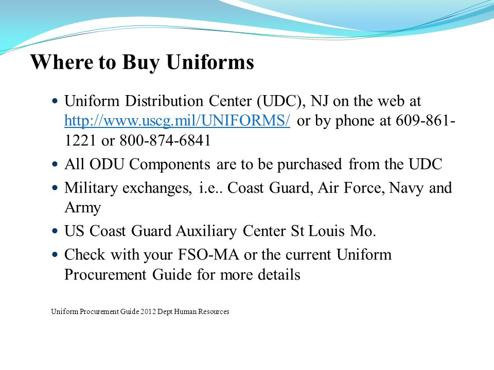 Where to Buy Uniforms Uniform Distribution Center (UDC), NJ on the web at http://www.uscg.mil/UNIFORMS/ or by phone at 609-861- 1221 or 800-874-6841 h