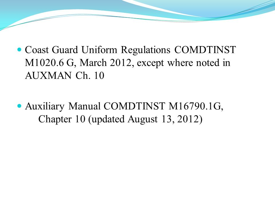 Coast Guard Uniform Regulations COMDTINST M1020.6 G, March 2012, except where noted in AUXMAN Ch. 10 Auxiliary Manual COMDTINST M16790.1G, Chapter 10