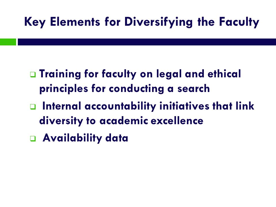 Key Elements for Diversifying the Faculty Training for faculty on legal and ethical principles for conducting a search Internal accountability initiat