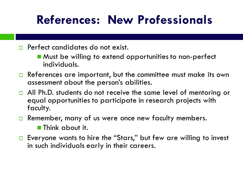 References: New Professionals Perfect candidates do not exist. Must be willing to extend opportunities to non-perfect individuals. References are impo