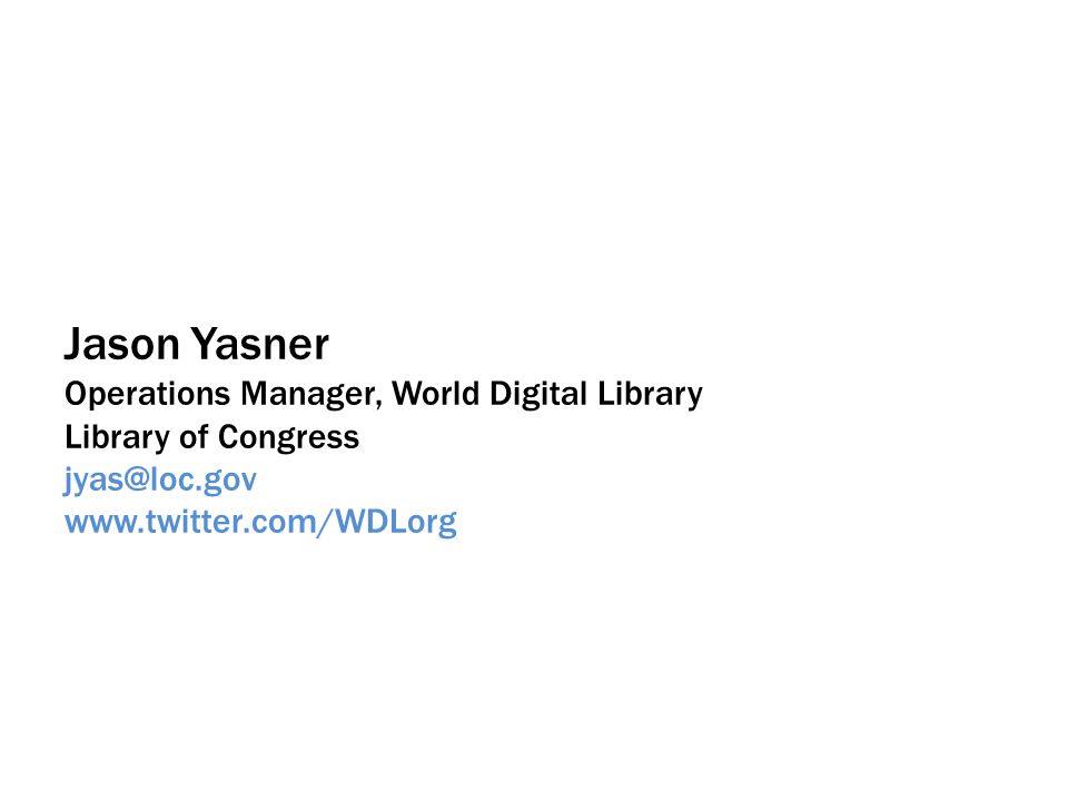 Jason Yasner Operations Manager, World Digital Library Library of Congress jyas@loc.gov www.twitter.com/WDLorg