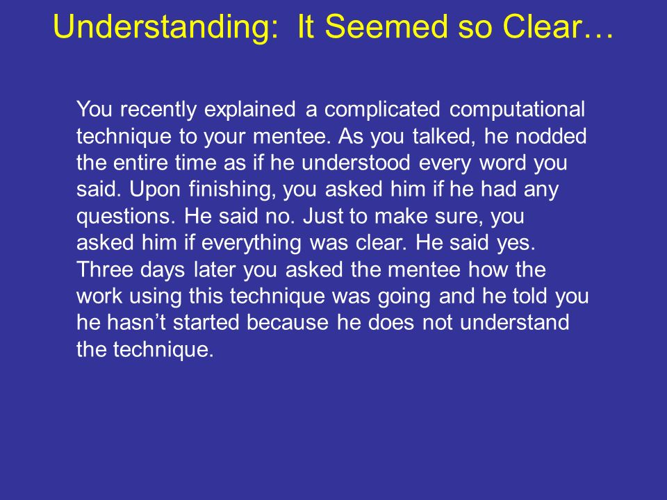 Understanding: It Seemed so Clear… You recently explained a complicated computational technique to your mentee. As you talked, he nodded the entire ti