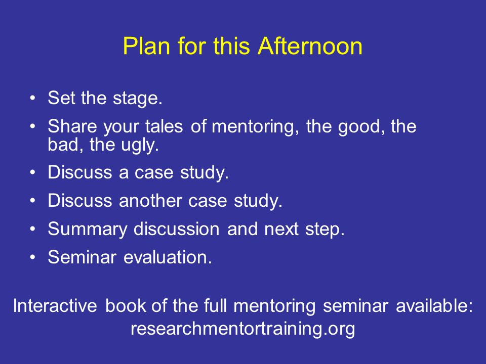 Plan for this Afternoon Set the stage. Share your tales of mentoring, the good, the bad, the ugly. Discuss a case study. Discuss another case study. S