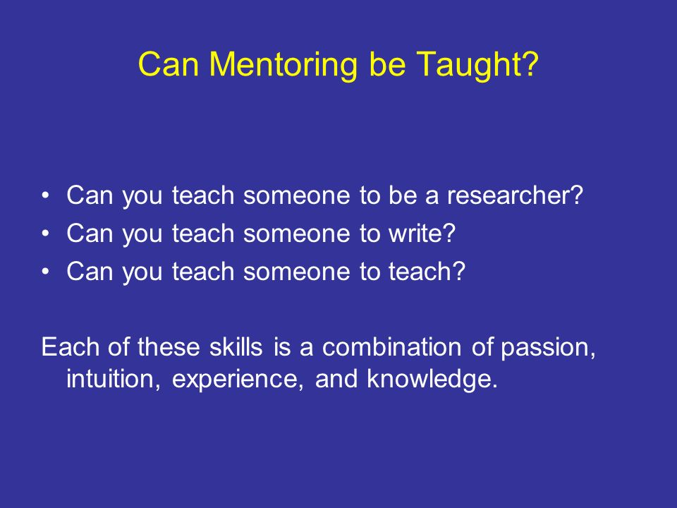 Can Mentoring be Taught? Can you teach someone to be a researcher? Can you teach someone to write? Can you teach someone to teach? Each of these skill