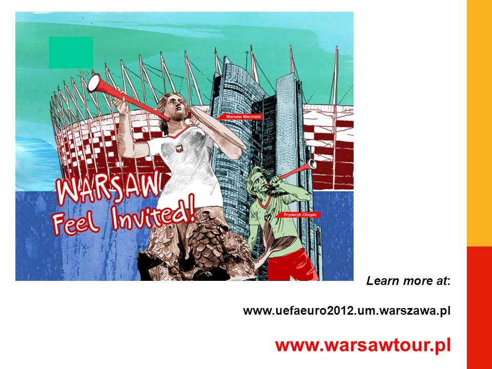 Learn more at: www.uefaeuro2012.um.warszawa.pl www.warsawtour.pl