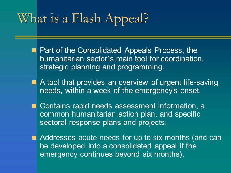 What is a Flash Appeal? Part of the Consolidated Appeals Process, the humanitarian sector s main tool for coordination, strategic planning and program
