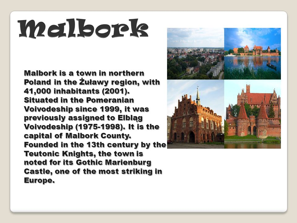 Malbork is a town in northern Poland in the Żuławy region, with 41,000 inhabitants (2001).