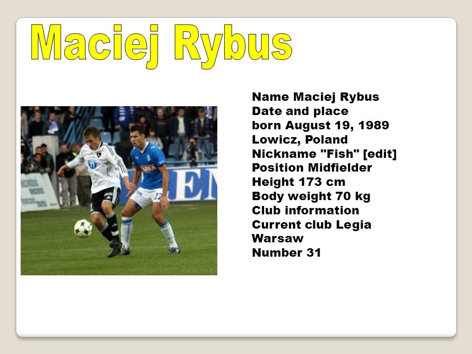 Name Maciej Rybus Date and place born August 19, 1989 Lowicz, Poland Nickname Fish [edit] Position Midfielder Height 173 cm Body weight 70 kg Club information Current club Legia Warsaw Number 31