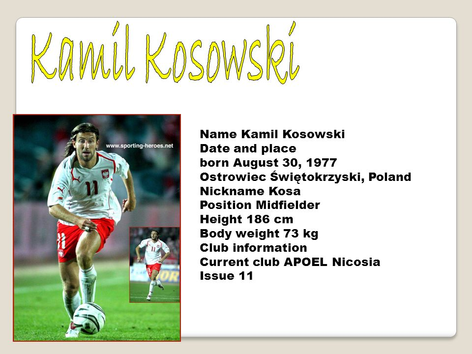 Name Kamil Kosowski Date and place born August 30, 1977 Ostrowiec Świętokrzyski, Poland Nickname Kosa Position Midfielder Height 186 cm Body weight 73 kg Club information Current club APOEL Nicosia Issue 11