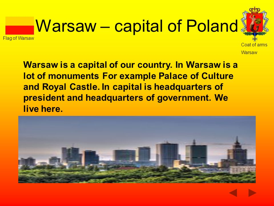 Warsaw – capital of Poland Warsaw is a capital of our country. In Warsaw is a lot of monuments For example Palace of Culture and Royal Castle. In capi