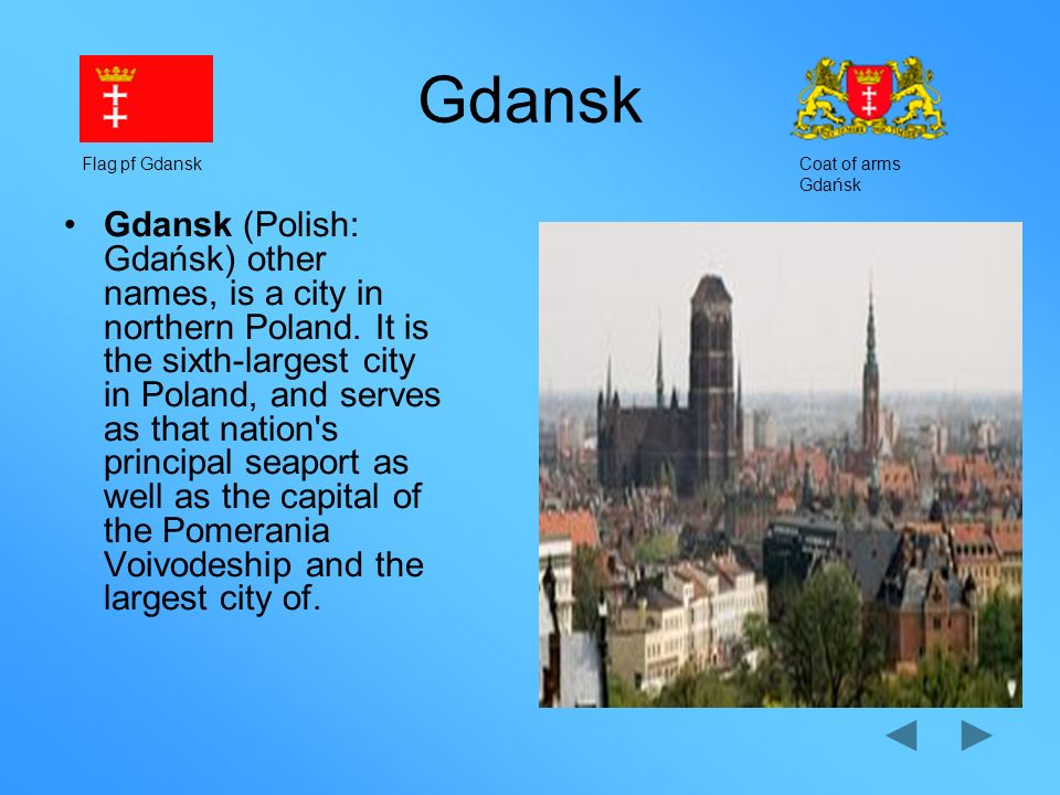 Gdansk Gdansk (Polish: Gdańsk) other names, is a city in northern Poland. It is the sixth-largest city in Poland, and serves as that nation's principa