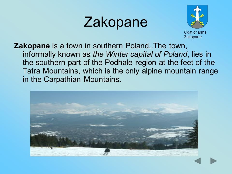 Zakopane Zakopane is a town in southern Poland,.The town, informally known as the Winter capital of Poland, lies in the southern part of the Podhale r