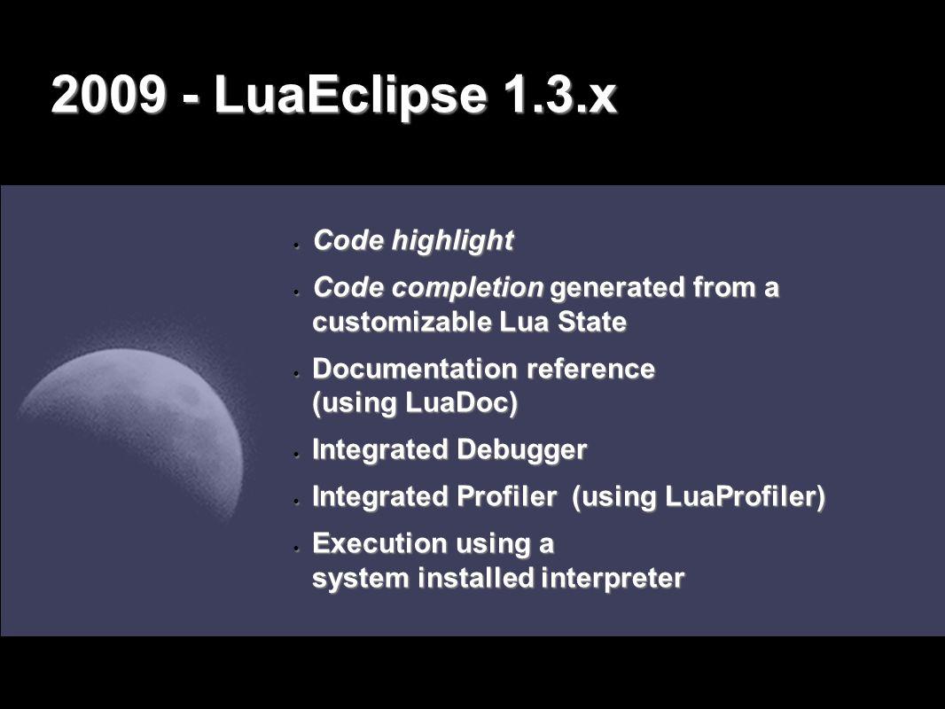 2009 - LuaEclipse 1.3.x Herrick Muhlestein, et al. www.movenetworks.com LuaEclipse 1.3.1 Eclipse 3.4 2005200620072008 Jason Santos André Carregal Lua 5.1 2009 LuaDoc LuaProfiler RemDebug