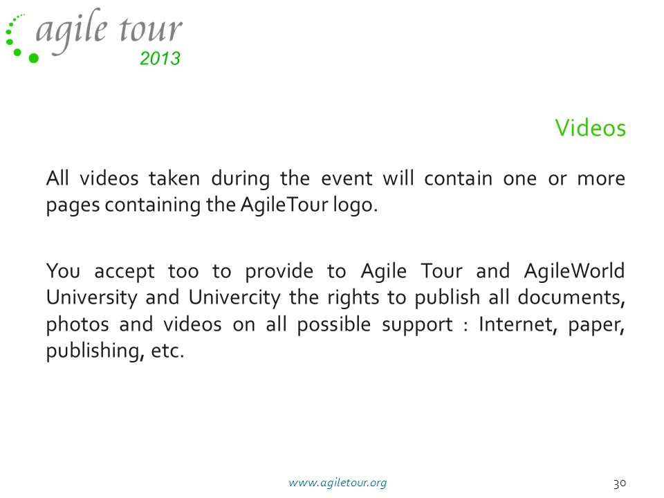 All videos taken during the event will contain one or more pages containing the AgileTour logo. You accept too to provide to Agile Tour and AgileWorld