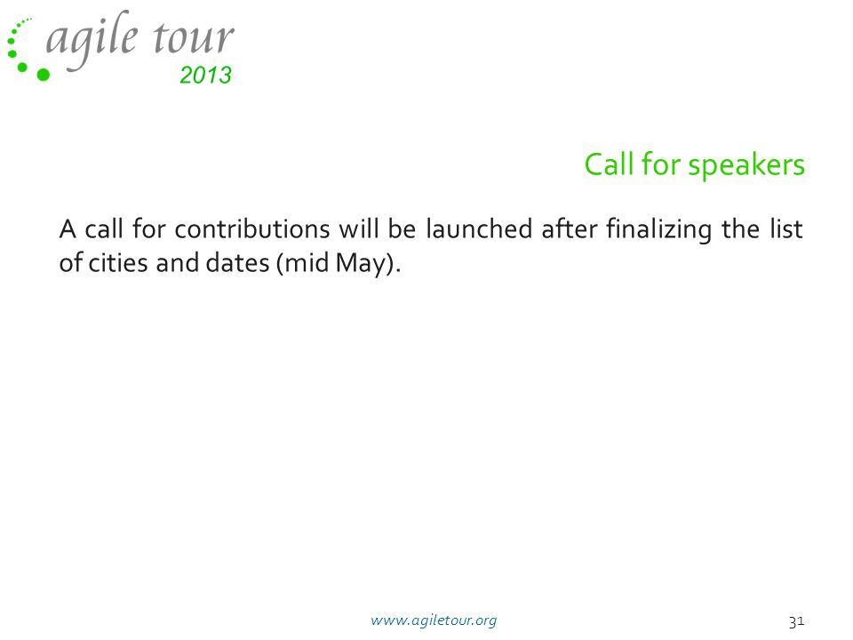 Call for speakers A call for contributions will be launched after finalizing the list of cities and dates (mid May). 31www.agiletour.org