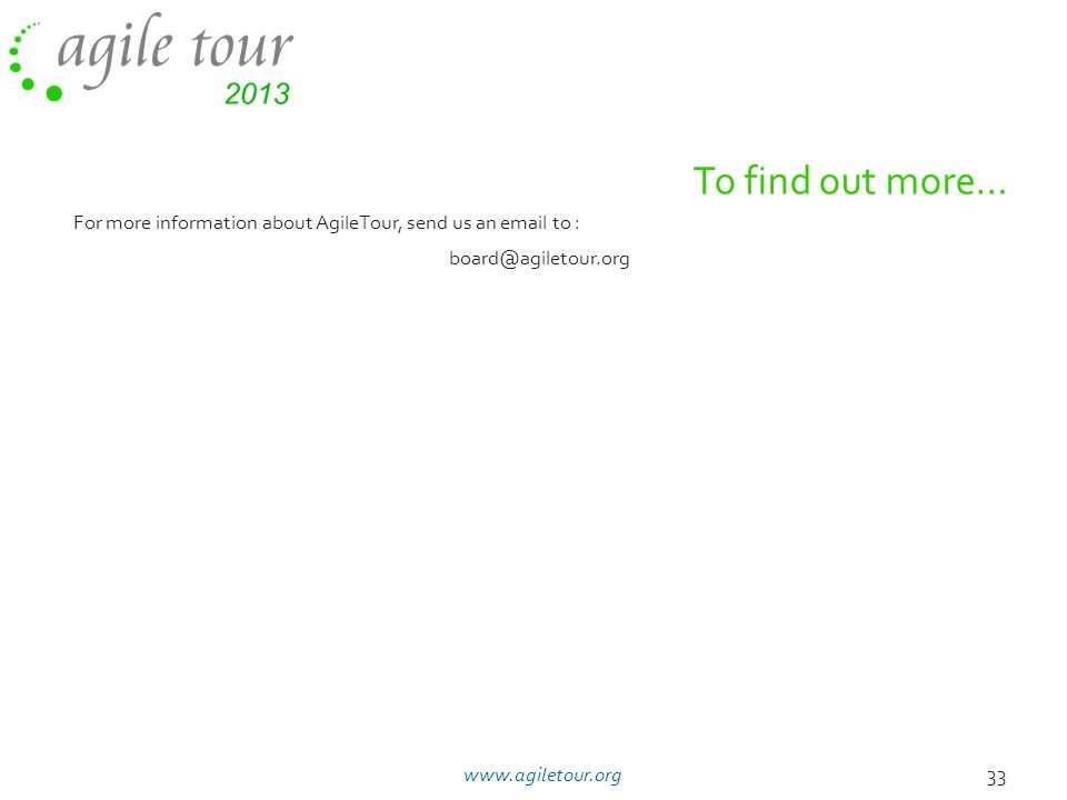 To find out more… For more information about AgileTour, send us an email to : board@agiletour.org 33www.agiletour.org