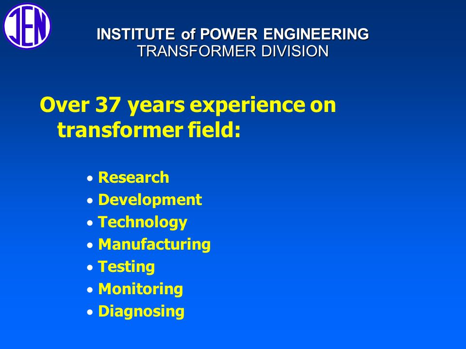 INSTITUTE of POWER ENGINEERING TRANSFORMER DIVISION That experience allow us to co-operate in projects where transformers are involved, such as: l l Electro-energy savings, l l Protection of environment, l l Electro - energy quality, l l Reliability of distribution systems, l l Flexibility of future of distribution systems l l Security and operation stability of distribution systems.