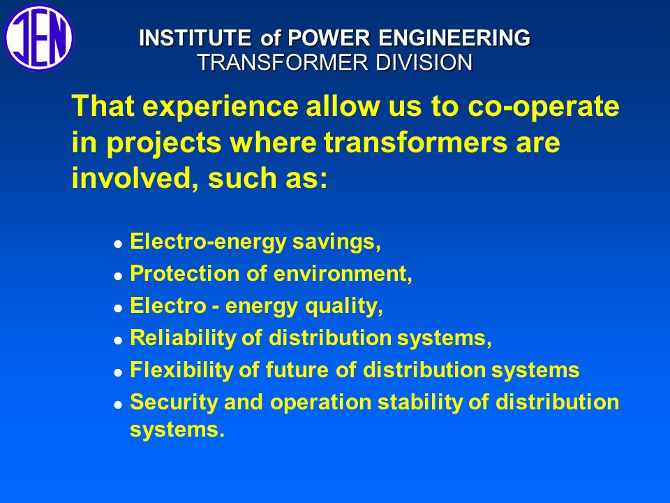 INSTITUTE of POWER ENGINEERING TRANSFORMER DIVISION DESIGNING AND CONSULTING Power and special transformers and reactors Power - electronics High and low voltage insulating systems Thermal and magnetic problems, e.g.