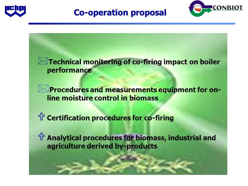 Co-operation proposal * Technical monitoring of co-firing impact on boiler performance * Procedures and measurements equipment for on- line moisture control in biomass U Certification procedures for co-firing U Analytical procedures for biomass, industrial and agriculture derived by-products