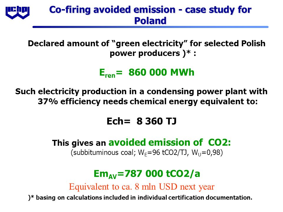 Co-firing avoided emission - case study for Poland Declared amount of green electricity for selected Polish power producers )* : E ren = 860 000 MWh Such electricity production in a condensing power plant with 37% efficiency needs chemical energy equivalent to: Ech= 8 360 TJ This gives an avoided emission of CO2: (subbituminous coal; W E =96 tCO2/TJ, W U =0,98) Em AV =787 000 tCO2/a )* basing on calculations included in individual certification documentation.