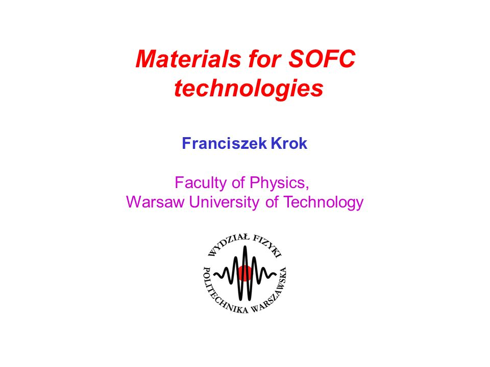Materials for SOFC technologies Franciszek Krok Faculty of Physics, Warsaw University of Technology