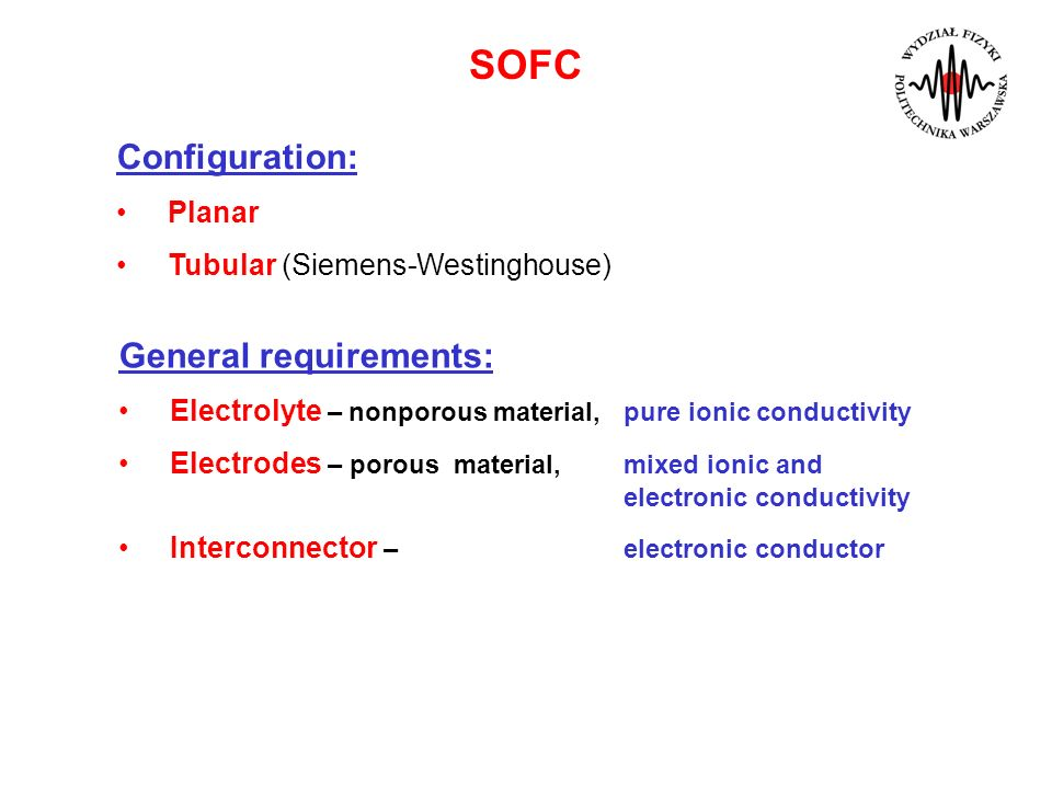 SOFC Configuration: Planar Tubular (Siemens-Westinghouse) General requirements: Electrolyte – nonporous material, pure ionic conductivity Electrodes –