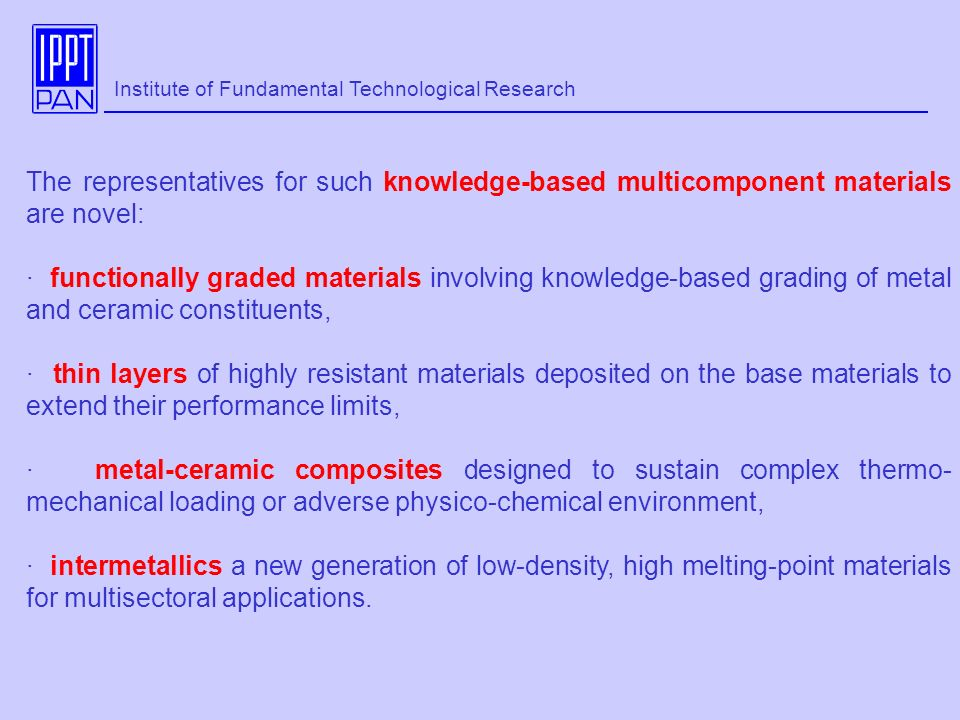 The representatives for such knowledge-based multicomponent materials are novel: · functionally graded materials involving knowledge-based grading of metal and ceramic constituents, · thin layers of highly resistant materials deposited on the base materials to extend their performance limits, · metal-ceramic composites designed to sustain complex thermo- mechanical loading or adverse physico-chemical environment, · intermetallics a new generation of low-density, high melting-point materials for multisectoral applications.