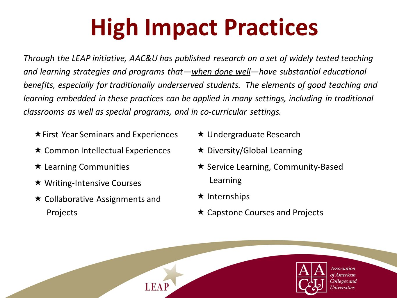 High Impact Practices Through the LEAP initiative, AAC&U has published research on a set of widely tested teaching and learning strategies and program