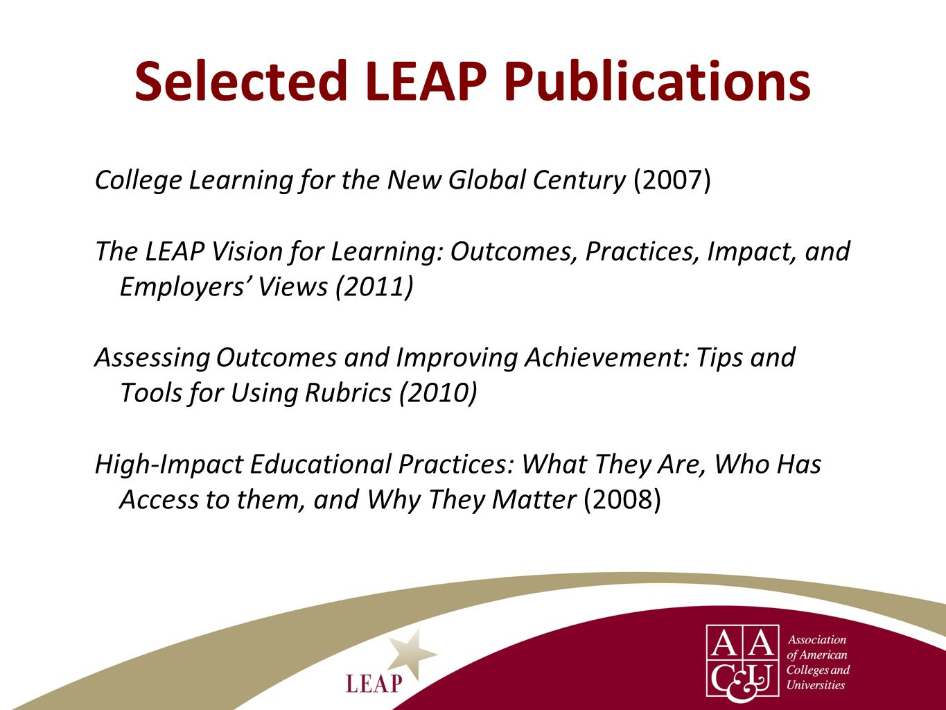 Selected LEAP Publications College Learning for the New Global Century (2007) The LEAP Vision for Learning: Outcomes, Practices, Impact, and Employers