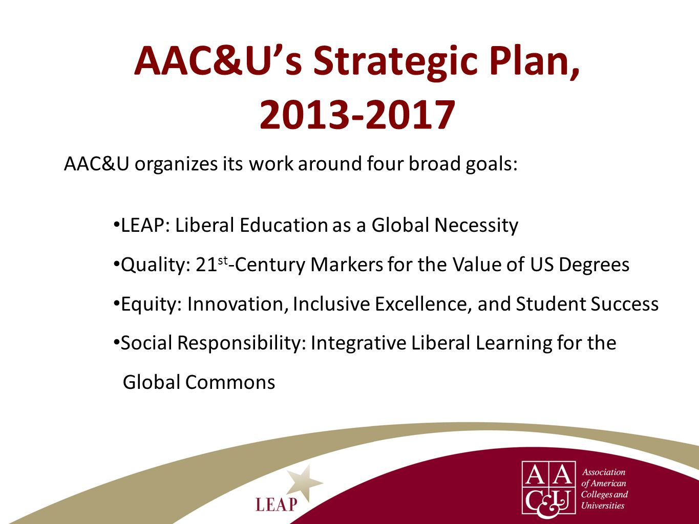 AAC&U organizes its work around four broad goals: LEAP: Liberal Education as a Global Necessity Quality: 21 st -Century Markers for the Value of US De
