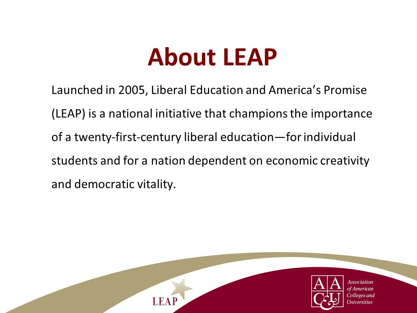 LEAP Areas of Work Public Advocacyleadership through National Leadership Council, Presidents Trust, and work in selected LEAP states to make the case for liberal education and importance of essential learning outcomes Campus Actionnetworking and technical assistance to support campus efforts to increase all students achievement of essential learning outcomes and to communicate more effectively about liberal education; leadership through the Campus Action Network of institutions committed to advancing liberal education for all students Authentic Evidencereports on public opinion, high-impact practices that lead to essential learning outcomes, assessment approaches that deepen student learning,and periodic reports of national data on student achievement
