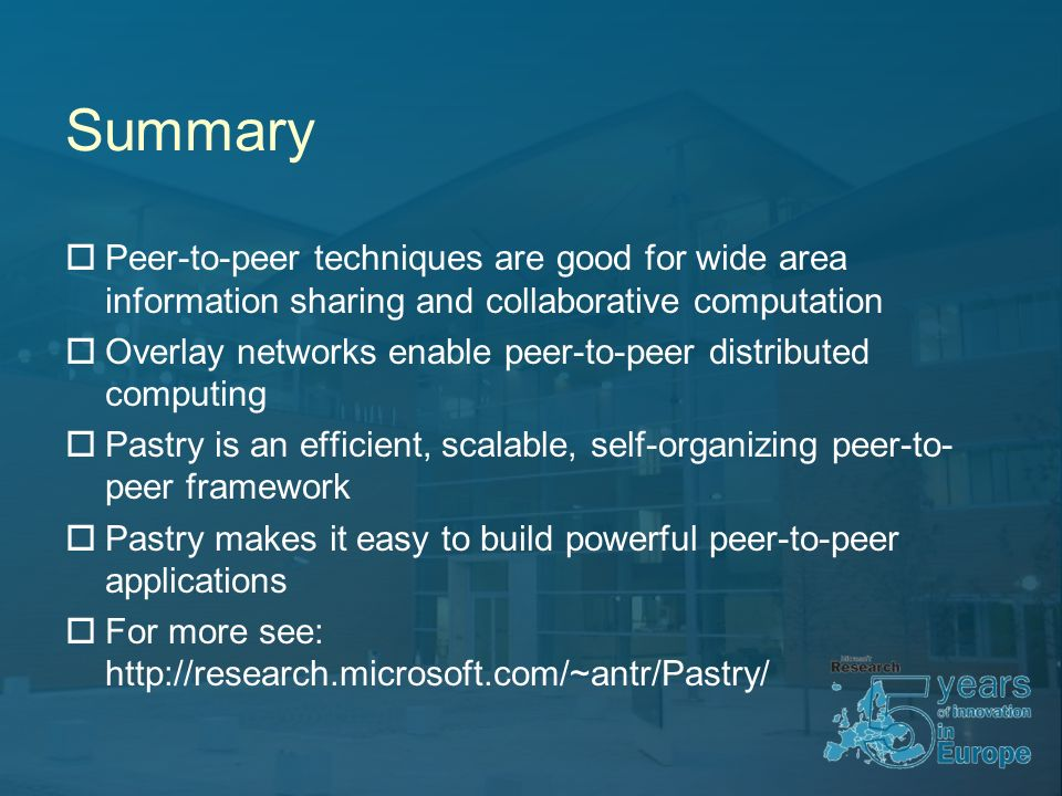 Summary Peer-to-peer techniques are good for wide area information sharing and collaborative computation Overlay networks enable peer-to-peer distributed computing Pastry is an efficient, scalable, self-organizing peer-to- peer framework Pastry makes it easy to build powerful peer-to-peer applications For more see: http://research.microsoft.com/~antr/Pastry/
