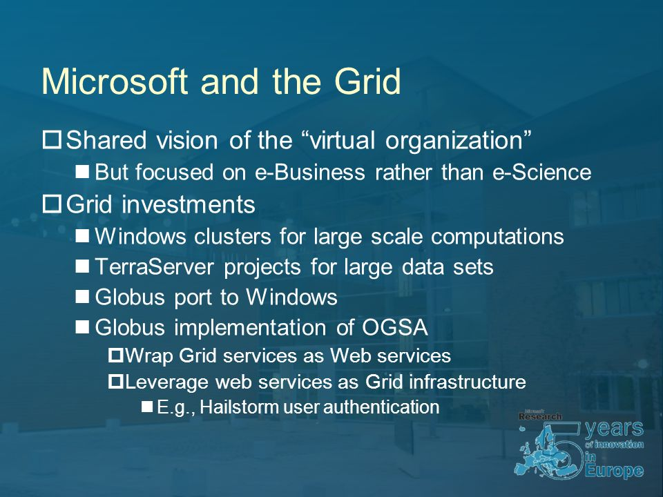 Microsoft and the Grid Shared vision of the virtual organization But focused on e-Business rather than e-Science Grid investments Windows clusters for large scale computations TerraServer projects for large data sets Globus port to Windows Globus implementation of OGSA Wrap Grid services as Web services Leverage web services as Grid infrastructure E.g., Hailstorm user authentication